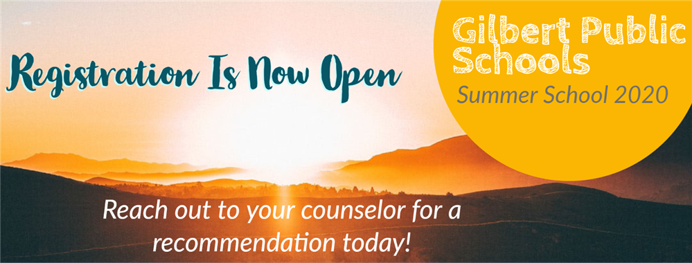 Gilbert Public Schools Summer 2020 Registration opens 3/18/2020 Reach out to your counselor for a recommendation today!