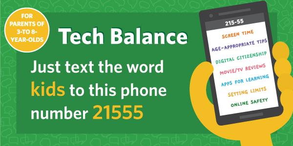 Tech balance just text the word kids to this phone number (for parents of 3 to 8 year olds) 21555